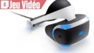 Vidéo Sony PS VR - Nos impressions !